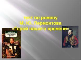 тест по роману  М. Ю. Лермонтова  «Герой нашего времени»