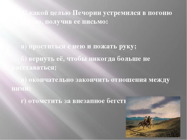 11. С какой целью Печорин устремился в погоню за Верою, получив ее письмо: 1...