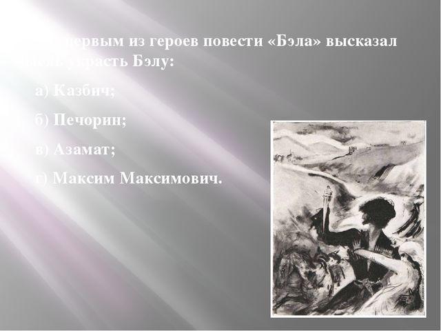 5. Кто первым из героев повести «Бэла» высказал мысль украсть Бэлу: 5. Кто п...