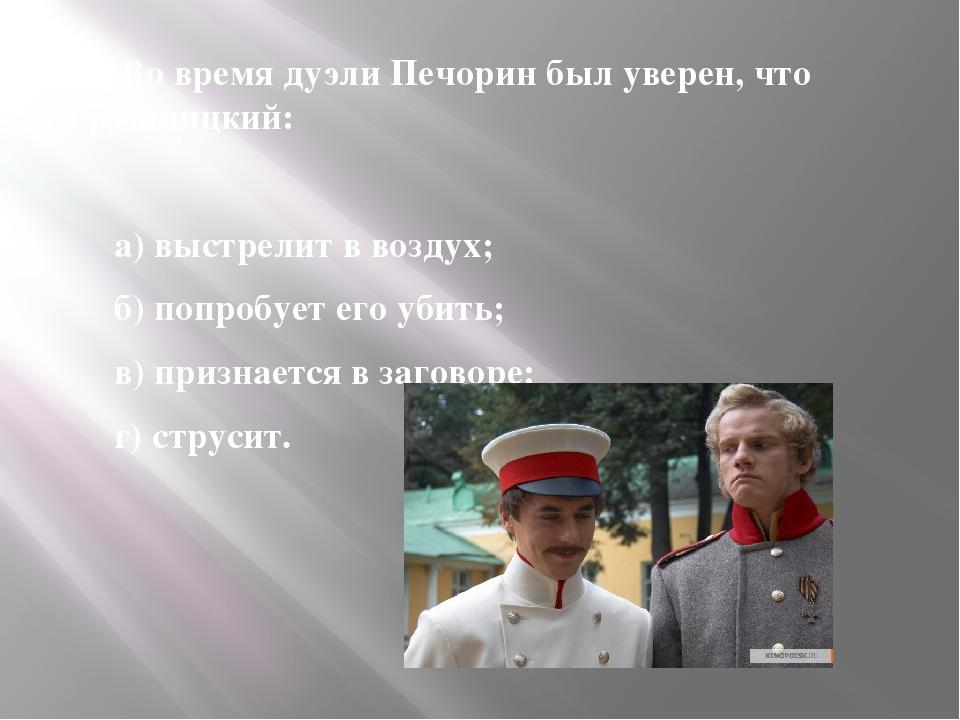 10. Во время дуэли Печорин был уверен, что Грушницкий: 10. Во время дуэли Пе...