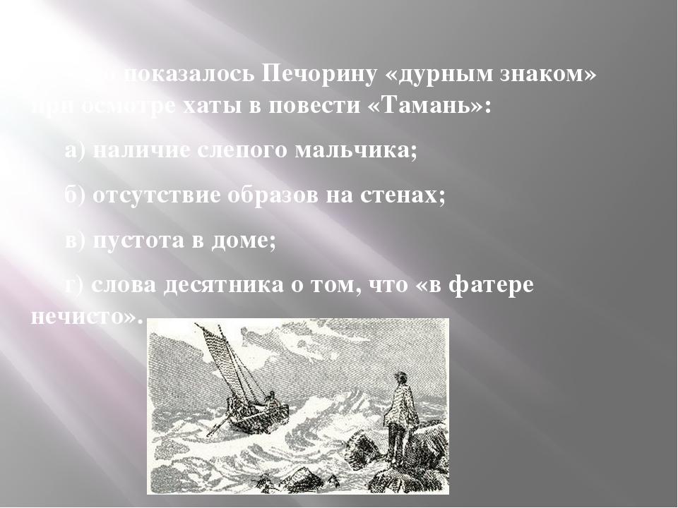 13. Что показалось Печорину «дурным знаком» при осмотре хаты в повести «Таман...