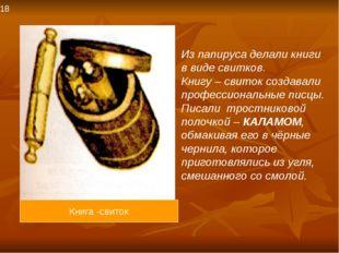 Из папируса делали книги в виде свитков. Книгу – свиток создавали профессиона