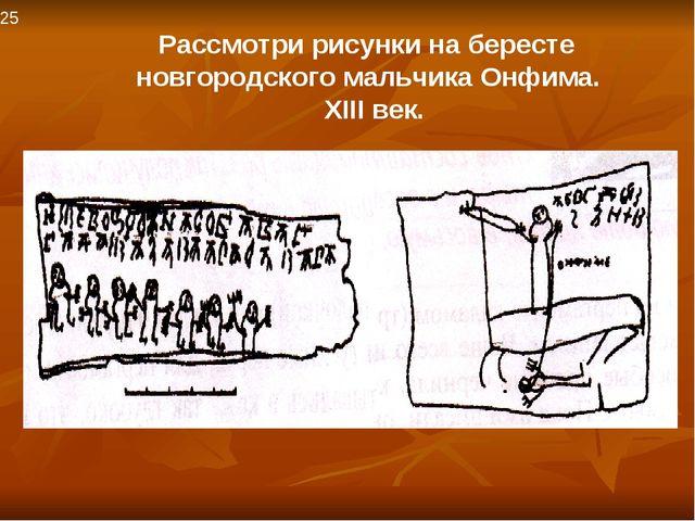 25 Рассмотри рисунки на бересте новгородского мальчика Онфима. XIII век.