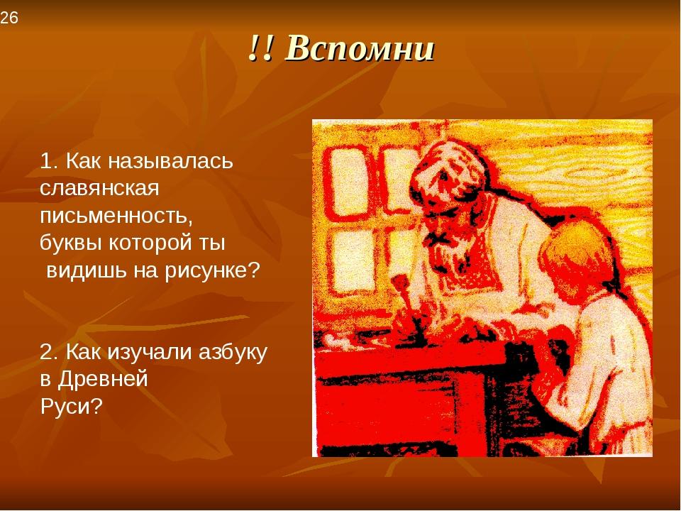 !! Вспомни 26 Как называлась славянская письменность, буквы которой ты видишь...