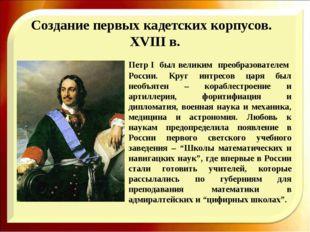 Создание первых кадетских корпусов. XVIII в. Петр I был великим преобразова