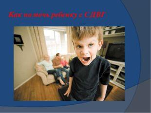 Как помочь ребенку с СДВГ