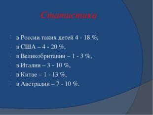 Статистика в России таких детей 4 - 18 %, в США – 4 - 20 %, в Великобритании