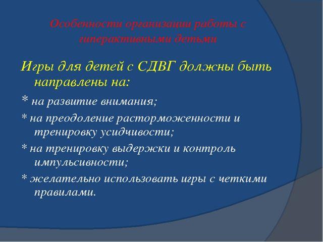 Особенности организации работы с гиперактивными детьми Игры для детей с СДВГ...