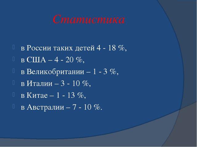 Статистика в России таких детей 4 - 18 %, в США – 4 - 20 %, в Великобритании...