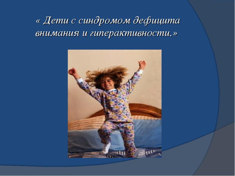 « Дети с синдромом дефицита внимания и гиперактивности.»