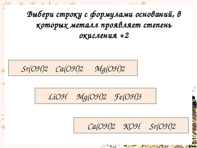 Выбери строку с формулами оснований, в которых металл проявляет степень окисл...