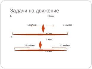 Задачи на движение 1. 10 мин 15 км/мин ? км/мин 270км 2. ? Мин. 15 км/мин 12