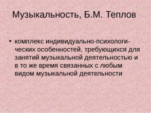 Музыкальность, Б.М. Теплов комплекс индивидуально-психологи- ческих особеннос
