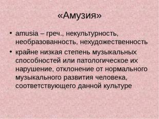 «Амузия» amusia – греч., некультурность, необразованность, нехудожественность