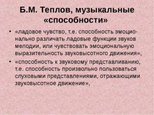 Б.М. Теплов, музыкальные «способности» «ладовое чувство, т.е. способность эмо