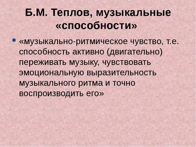 Б.М. Теплов, музыкальные «способности» «музыкально-ритмическое чувство, т.е....