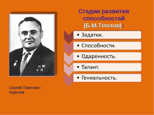 Сергей Павлович Королев Стадии развития способностей (Б.М.Теплов):