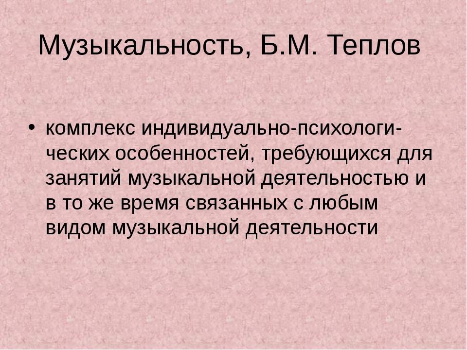 Музыкальность, Б.М. Теплов комплекс индивидуально-психологи- ческих особеннос...