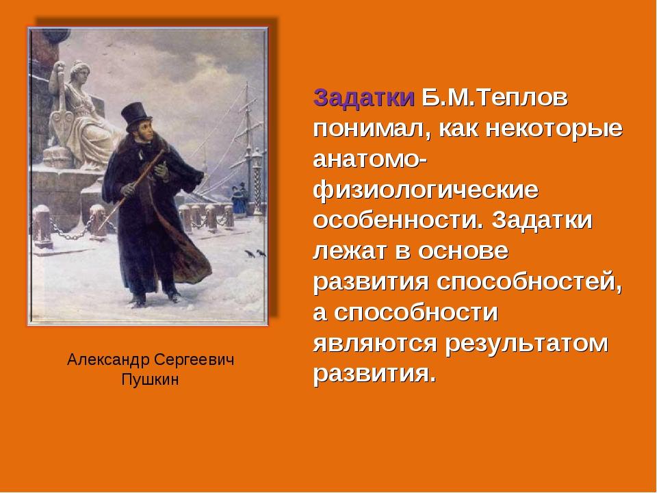 Задатки Б.М.Теплов понимал, как некоторые анатомо-физиологические особенности...
