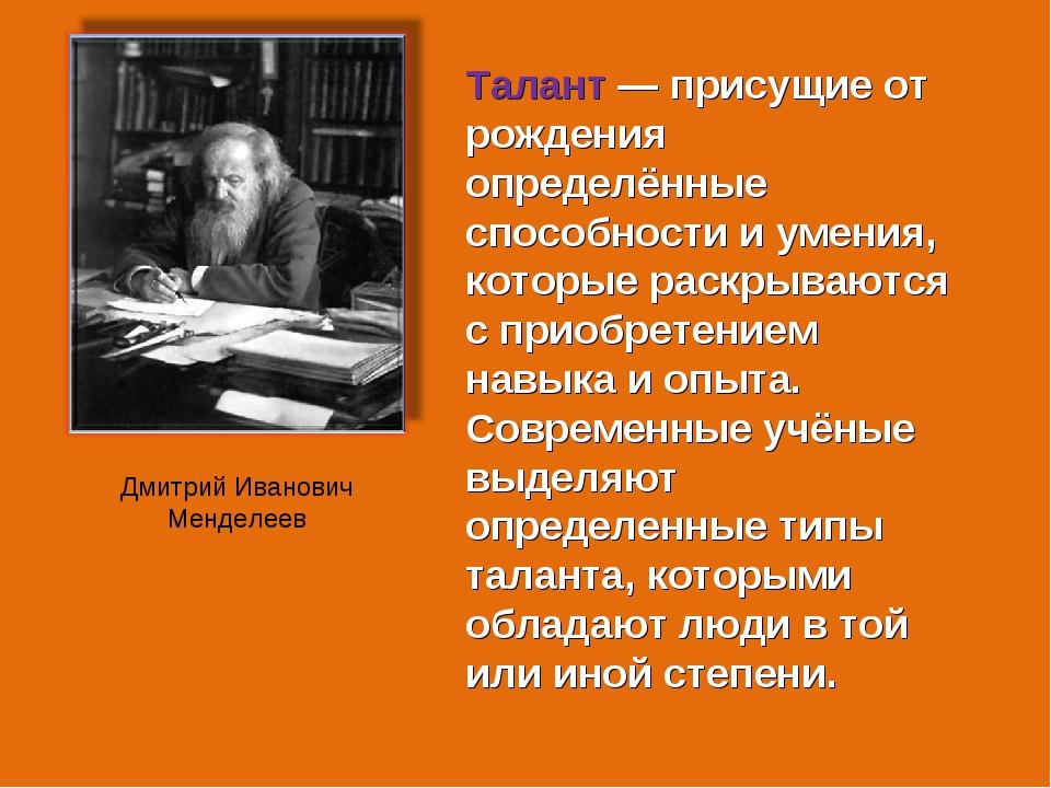 Дмитрий Иванович Менделеев Талант — присущие от рождения определённые способн...