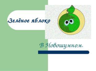«Зелёное яблоко В Новошумном»