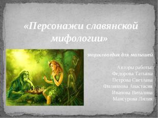 «Персонажи славянской мифологии» энциклопедия для малышей Авторы работы: Фед