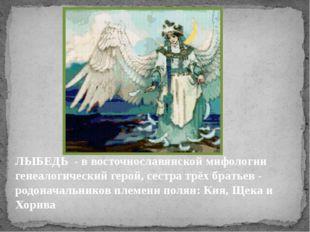 ЛЫБЕДЬ - в восточнославянской мифологии генеалогический герой, сестра трёх бр