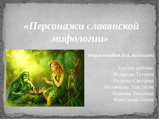 «Персонажи славянской мифологии» энциклопедия для малышей Авторы работы: Фед...