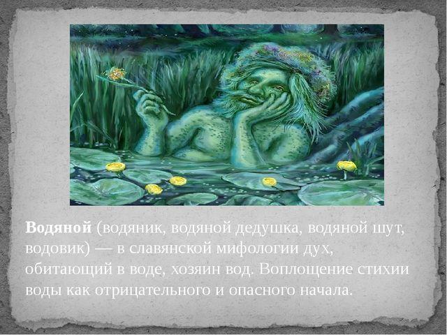Водяной(водяник, водяной дедушка, водяной шут, водовик) — в славянской мифол...