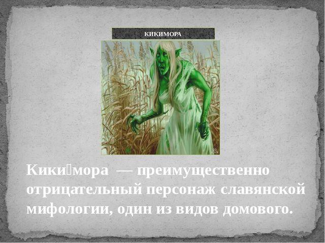 Кики́мора — преимущественно отрицательный персонаж славянской мифологии, один...