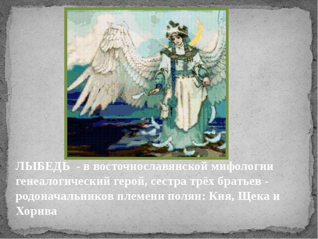 ЛЫБЕДЬ - в восточнославянской мифологии генеалогический герой, сестра трёх бр...