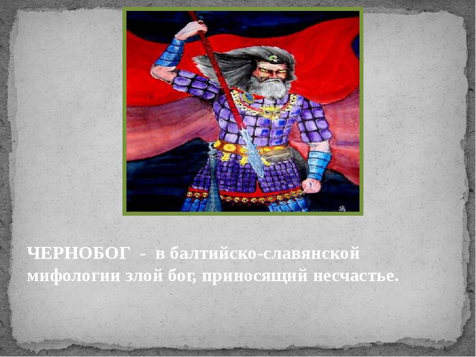 ЧЕРНОБОГ - в балтийско-славянской мифологии злой бог, приносящий несчастье.