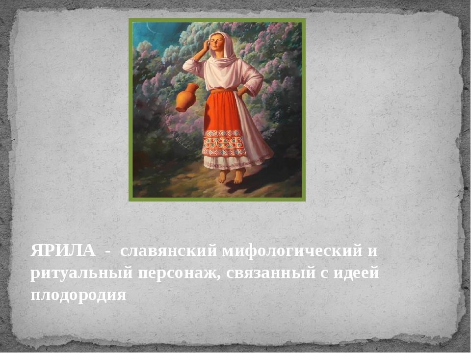 ЯРИЛА - славянский мифологический и ритуальный персонаж, связанный с идеей пл...