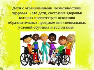 Дети с ограниченными возможностями здоровья - это дети, состояние здоровья ко