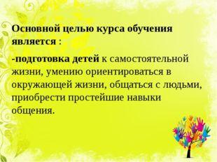 Основной целью курса обучения является : -подготовка детей к самостоятельной