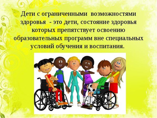 Дети с ограниченными возможностями здоровья - это дети, состояние здоровья ко...