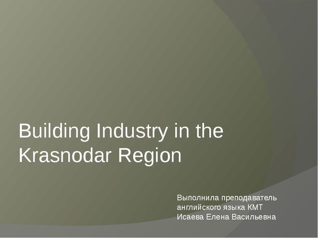 Building Industry in the Krasnodar Region Выполнила преподаватель английского...