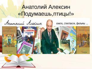 Анатолий Алексин «Подумаешь,птицы!»