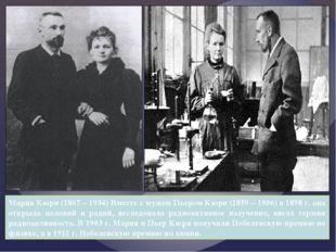 Мария Кюри (1867 – 1934) Вместе с мужем Пьером Кюри (1859 – 1906) в 1898 г. о