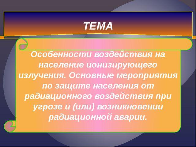 ТЕМА Особенности воздействия на население ионизирующего излучения. Основные м...