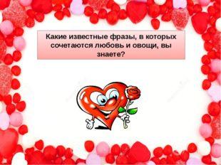 Какие известные фразы, в которых сочетаются любовь и овощи, вы знаете?