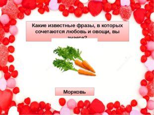 Какие известные фразы, в которых сочетаются любовь и овощи, вы знаете? Морковь