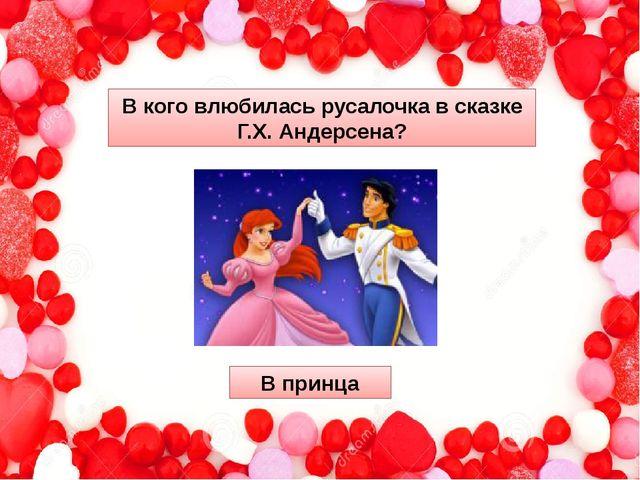 В коговлюбиласьрусалочка в сказке Г.Х. Андерсена? В принца