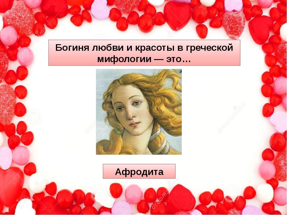 Богиня любви и красоты в греческой мифологии — это… Афродита