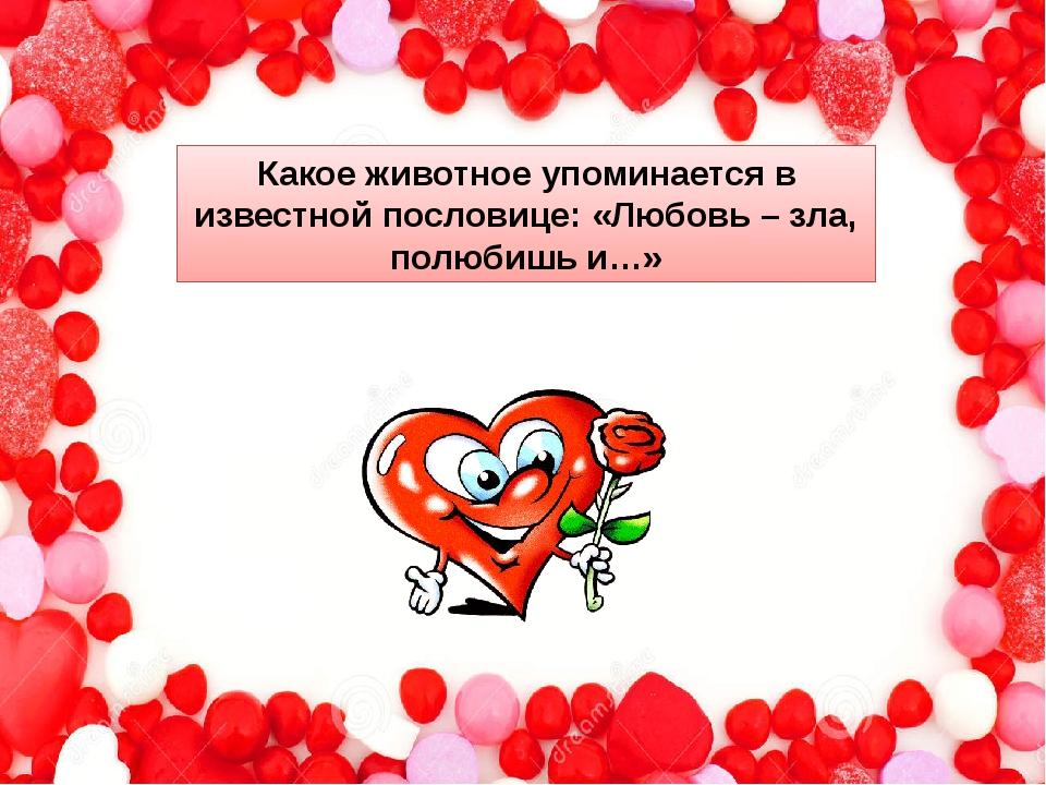Какое животное упоминается в известной пословице: «Любовь – зла, полюбишь и…»