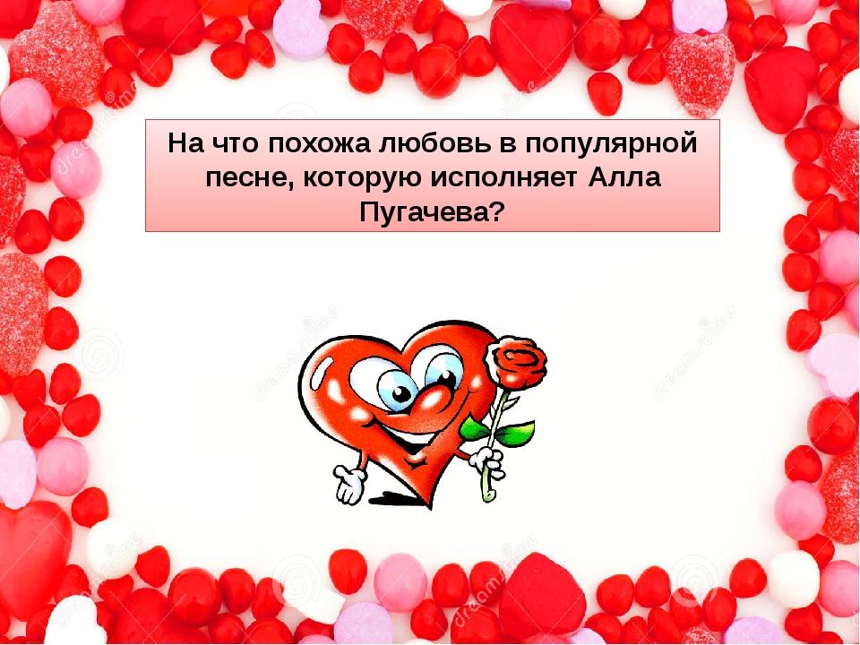 На что похожа любовь в популярной песне, которую исполняет Алла Пугачева?