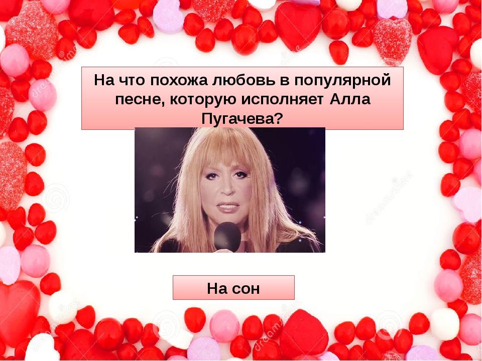 На что похожа любовь в популярной песне, которую исполняет Алла Пугачева? На...
