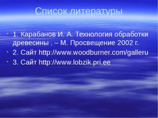 Список литературы 1. Карабанов И. А. Технология обработки древесины . – М. Пр