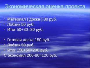 Экономическая оценка проекта Материал ( доска ) 30 руб. Лобзик 50 руб. Итог 5