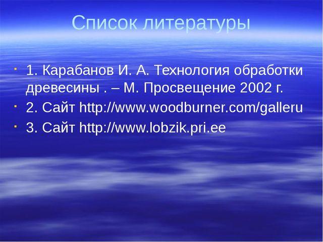 Список литературы 1. Карабанов И. А. Технология обработки древесины . – М. Пр...
